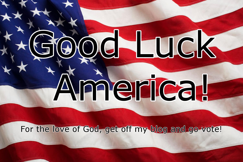 Good luck America go vote!